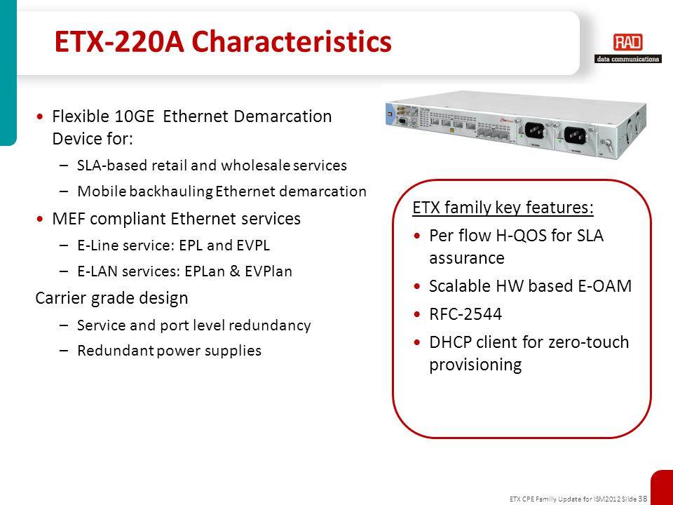 ETX CPE Family Update for ISM2012 Slide 38 ETX-220A Characteristics Flexible 10GE Ethernet Demarcation Device for: –SLA-based retail and wholesale services –Mobile backhauling Ethernet demarcation MEF compliant Ethernet services –E-Line service: EPL and EVPL –E-LAN services: EPLan & EVPlan Carrier grade design –Service and port level redundancy –Redundant power supplies ETX family key features: Per flow H-QOS for SLA assurance Scalable HW based E-OAM RFC-2544 DHCP client for zero-touch provisioning