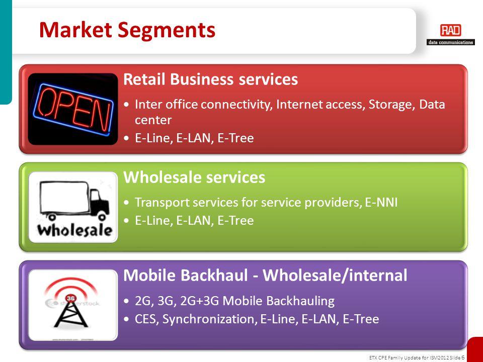 ETX CPE Family Update for ISM2012 Slide 6 Market Segments Retail Business services Inter office connectivity, Internet access, Storage, Data center E-Line, E-LAN, E-Tree Wholesale services Transport services for service providers, E-NNI E-Line, E-LAN, E-Tree Mobile Backhaul - Wholesale/internal 2G, 3G, 2G+3G Mobile Backhauling CES, Synchronization, E-Line, E-LAN, E-Tree