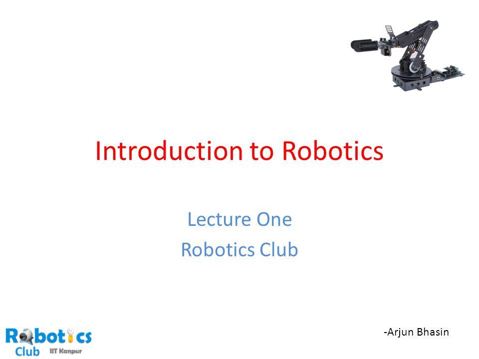 Introduction to Robotics Lecture One Robotics Club -Arjun Bhasin