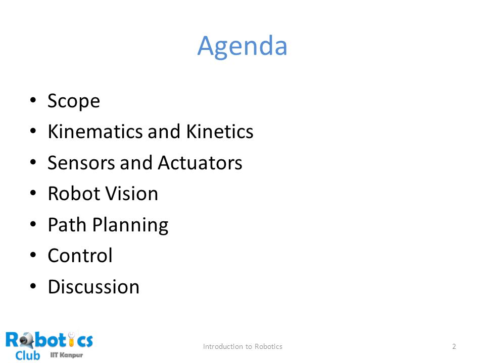 Agenda Scope Kinematics and Kinetics Sensors and Actuators Robot Vision Path Planning Control Discussion 2Introduction to Robotics