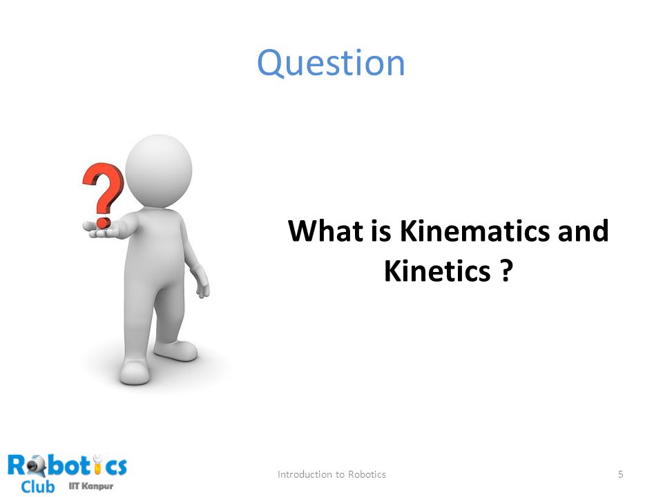 Question Introduction to Robotics5 What is Kinematics and Kinetics