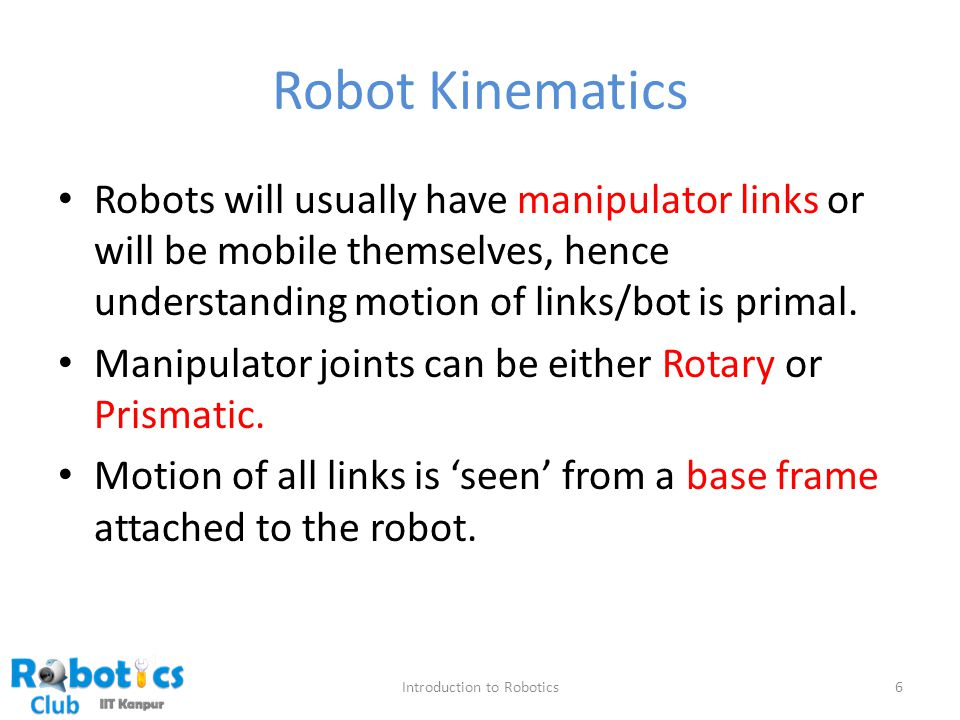 Robot Kinematics Robots will usually have manipulator links or will be mobile themselves, hence understanding motion of links/bot is primal.