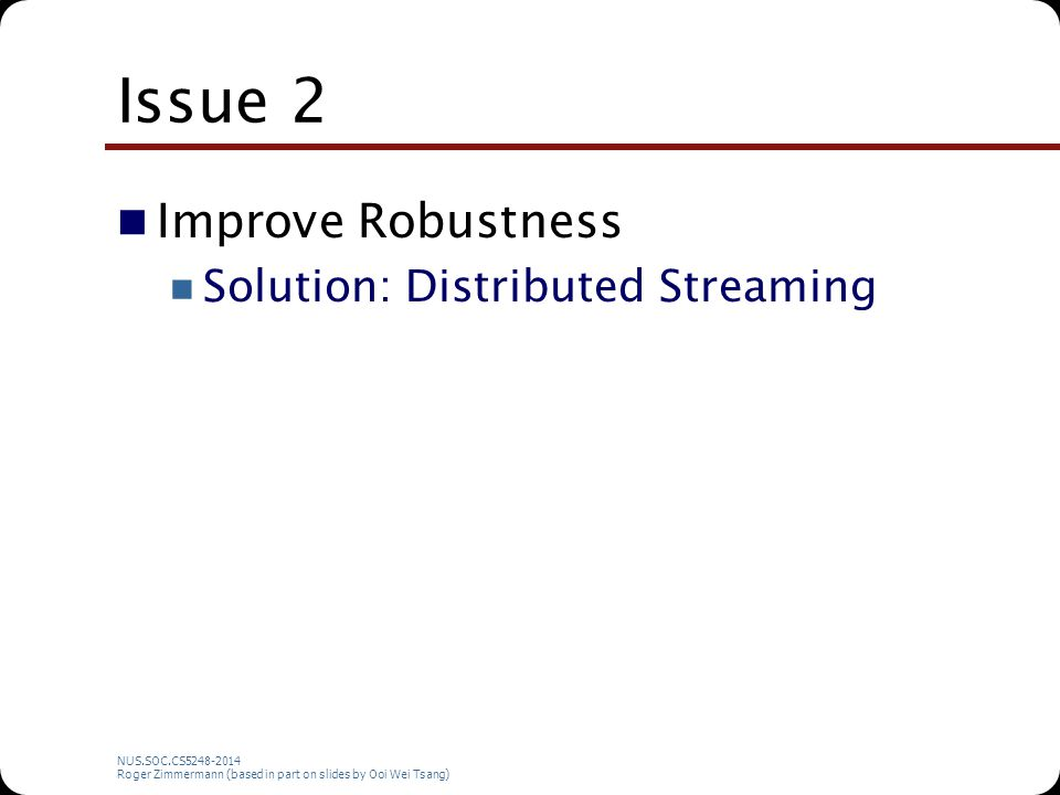 NUS.SOC.CS5248-2014 Roger Zimmermann (based in part on slides by Ooi Wei Tsang) Issue 2 Improve Robustness Solution: Distributed Streaming