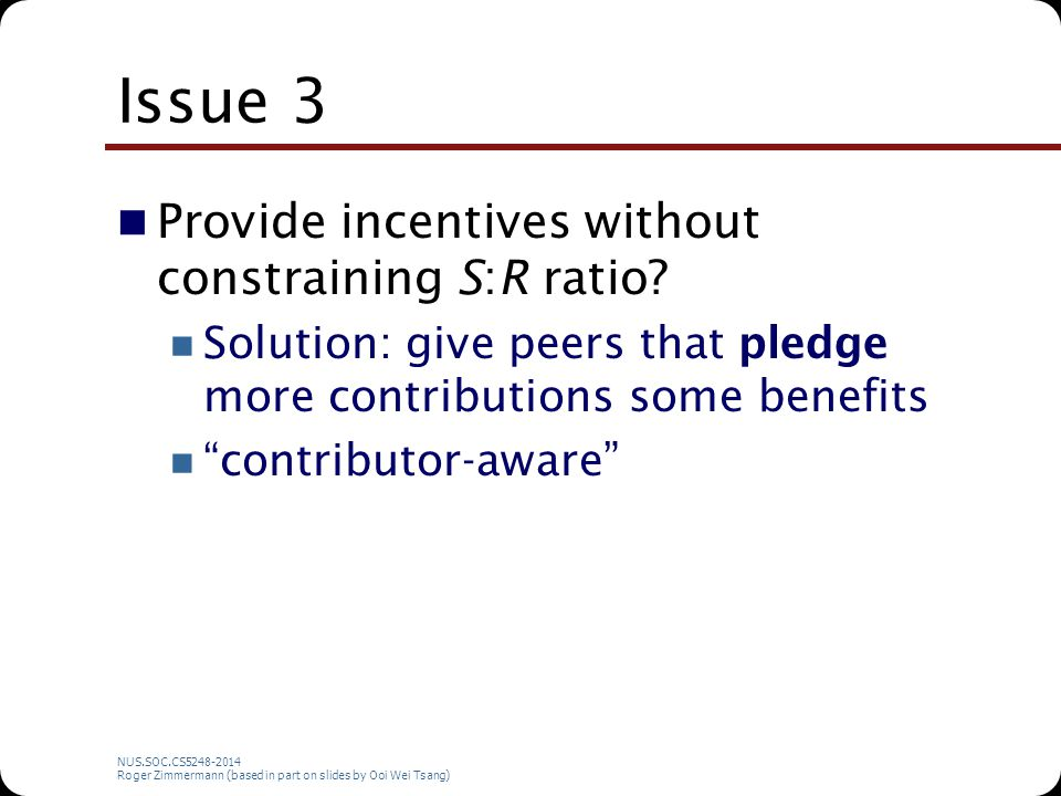 NUS.SOC.CS5248-2014 Roger Zimmermann (based in part on slides by Ooi Wei Tsang) Issue 3 Provide incentives without constraining S:R ratio? Solution: g