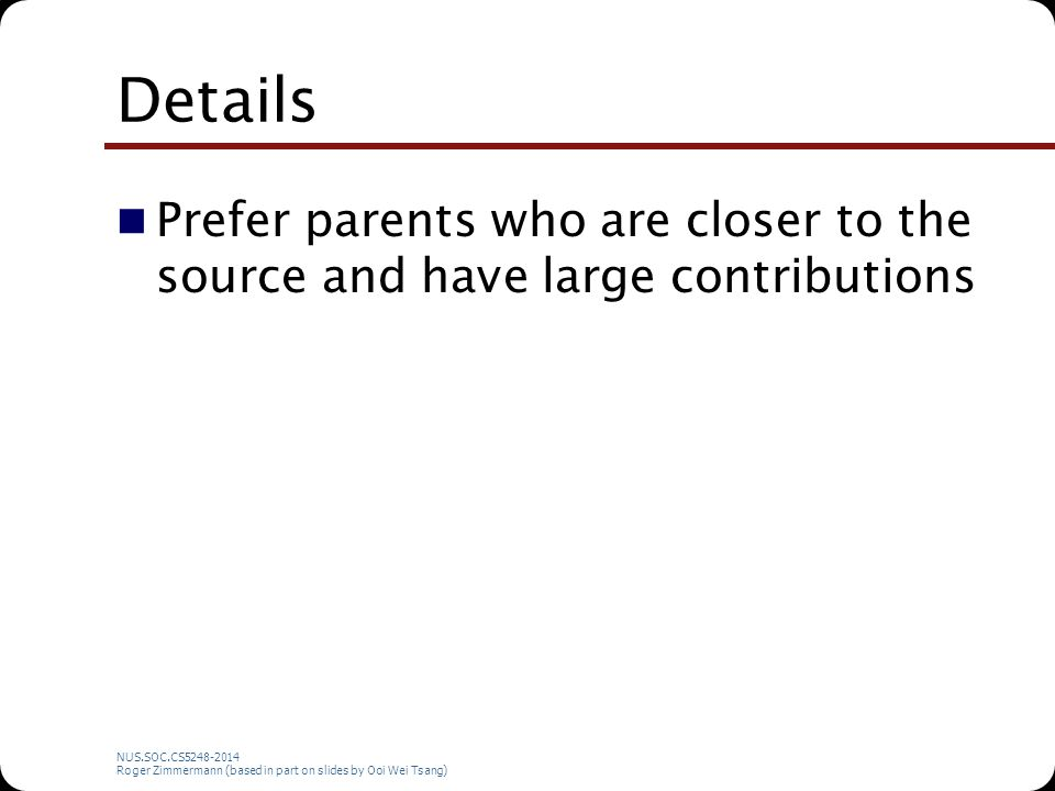NUS.SOC.CS5248-2014 Roger Zimmermann (based in part on slides by Ooi Wei Tsang) Details Prefer parents who are closer to the source and have large con
