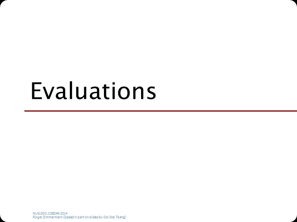 NUS.SOC.CS5248-2014 Roger Zimmermann (based in part on slides by Ooi Wei Tsang) Evaluations