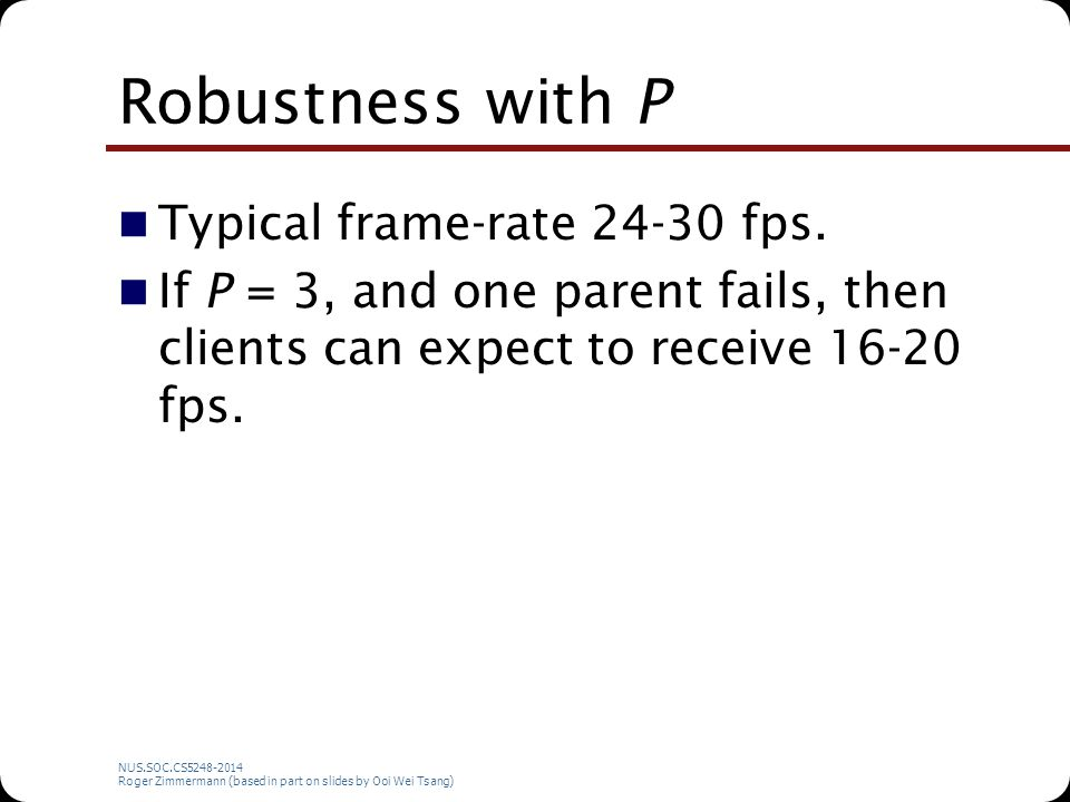 NUS.SOC.CS5248-2014 Roger Zimmermann (based in part on slides by Ooi Wei Tsang) Robustness with P Typical frame-rate 24-30 fps. If P = 3, and one pare