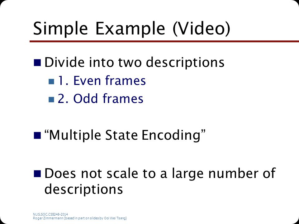 NUS.SOC.CS5248-2014 Roger Zimmermann (based in part on slides by Ooi Wei Tsang) Simple Example (Video) Divide into two descriptions 1. Even frames 2.