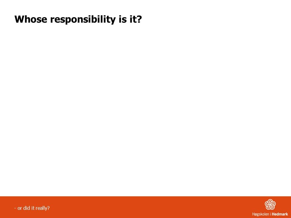 - or did it really Whose responsibility is it