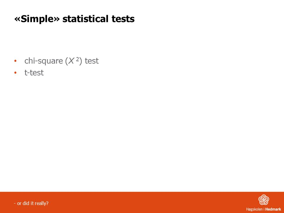 - or did it really «Simple» statistical tests chi-square ( X 2 ) test t-test