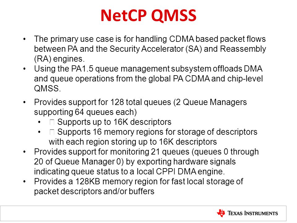 NetCP QMSS Provides support for 128 total queues (2 Queue Managers supporting 64 queues each)  Supports up to 16K descriptors  Supports 16 memory regions for storage of descriptors with each region storing up to 16K descriptors Provides support for monitoring 21 queues (queues 0 through 20 of Queue Manager 0) by exporting hardware signals indicating queue status to a local CPPI DMA engine.