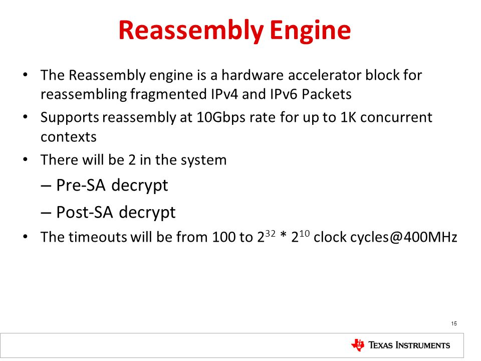 15 Reassembly Engine The Reassembly engine is a hardware accelerator block for reassembling fragmented IPv4 and IPv6 Packets Supports reassembly at 10Gbps rate for up to 1K concurrent contexts There will be 2 in the system – Pre-SA decrypt – Post-SA decrypt The timeouts will be from 100 to 2 32 * 2 10 clock cycles@400MHz