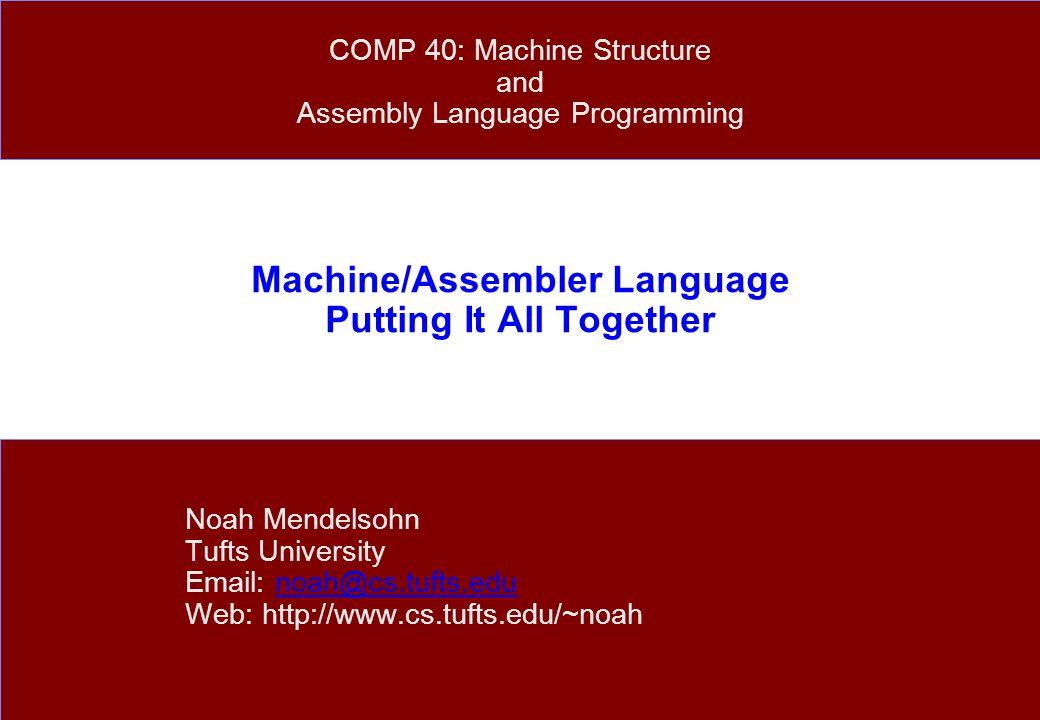 Machine/Assembler Language Putting It All Together Noah Mendelsohn Tufts University Email: noah@cs.tufts.edunoah@cs.tufts.edu Web: http://www.cs.tufts.edu/~noah COMP 40: Machine Structure and Assembly Language Programming