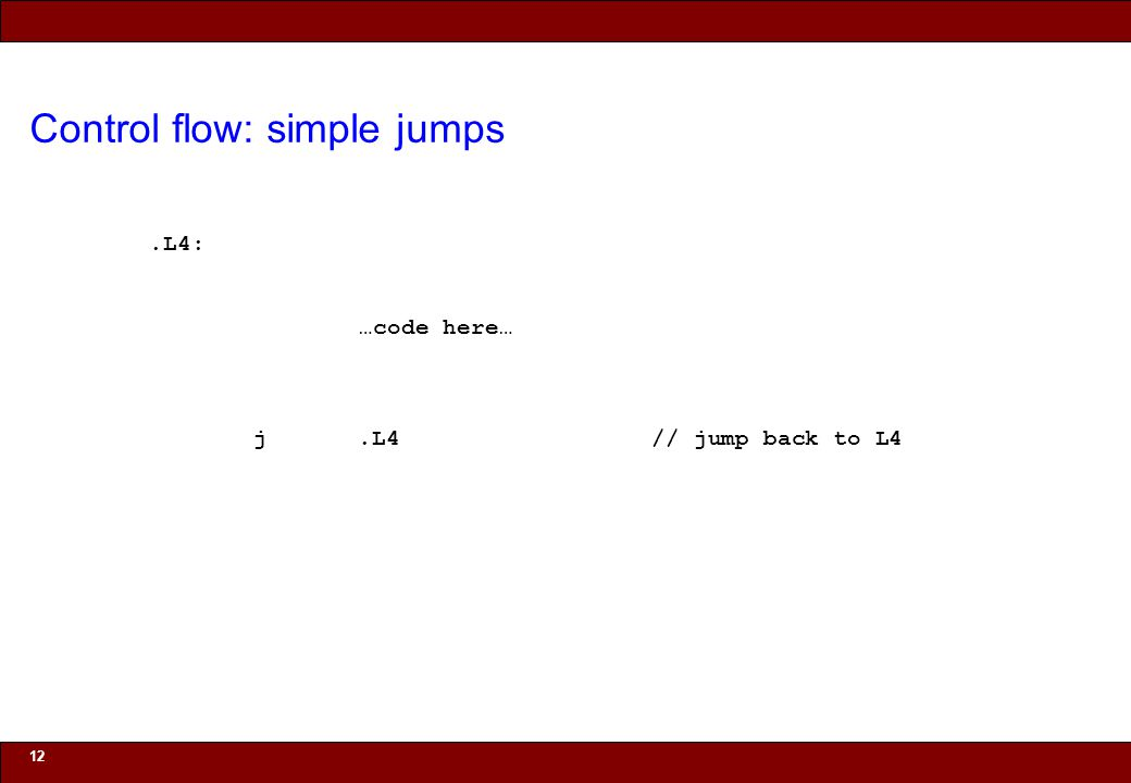 © 2010 Noah Mendelsohn Control flow: simple jumps 12.L4: …code here… j.L4 // jump back to L4
