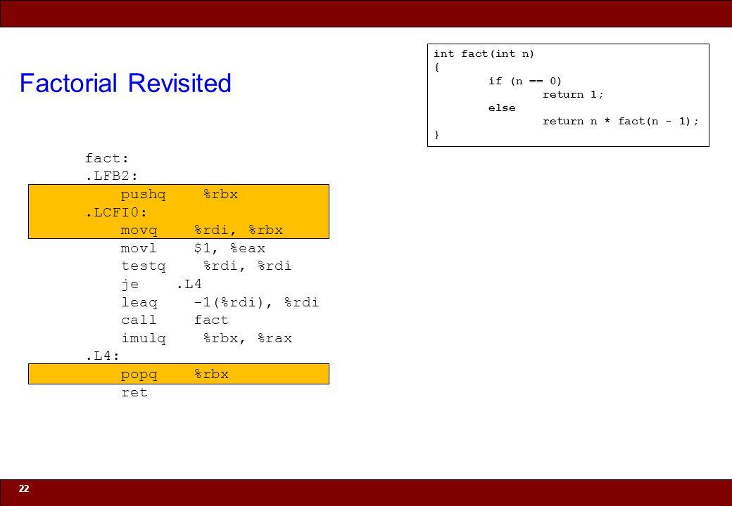 © 2010 Noah Mendelsohn Factorial Revisited 22 int fact(int n) { if (n == 0) return 1; else return n * fact(n - 1); } fact:.LFB2: pushq %rbx.LCFI0: movq %rdi, %rbx movl $1, %eax testq %rdi, %rdi je.L4 leaq -1(%rdi), %rdi call fact imulq %rbx, %rax.L4: popq %rbx ret