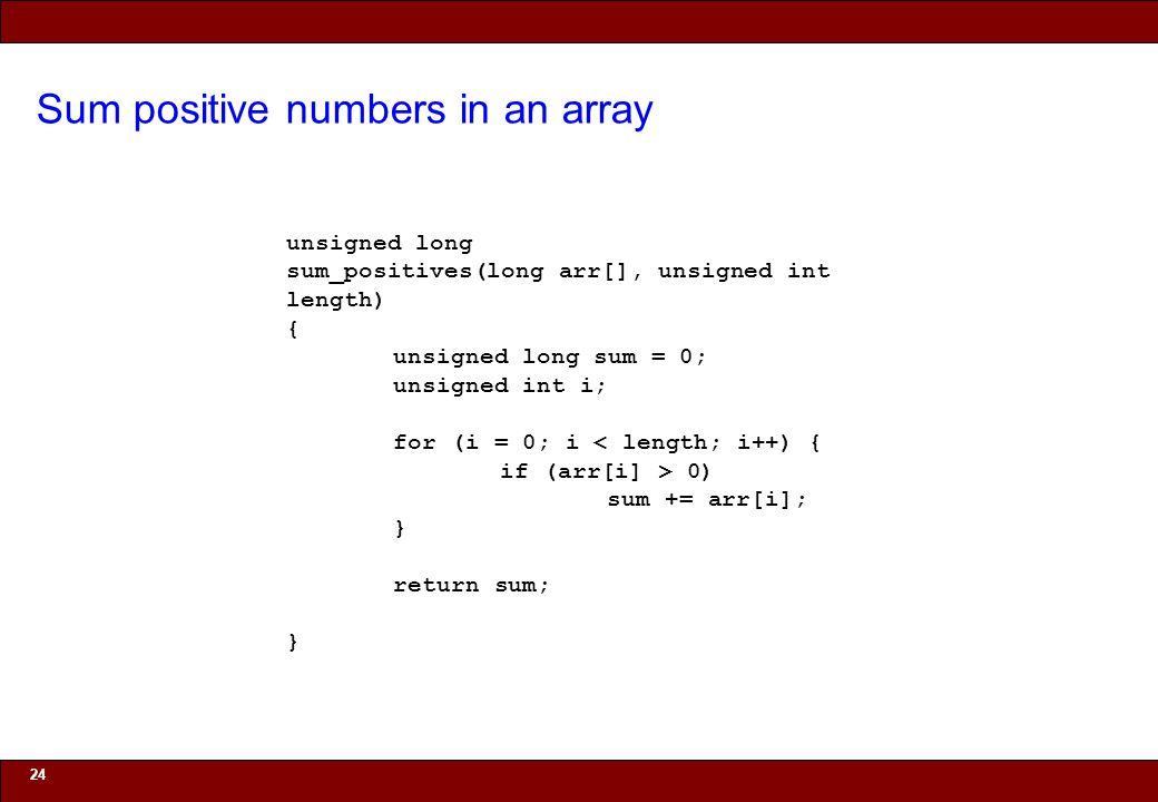 © 2010 Noah Mendelsohn Sum positive numbers in an array 24 unsigned long sum_positives(long arr[], unsigned int length) { unsigned long sum = 0; unsigned int i; for (i = 0; i < length; i++) { if (arr[i] > 0) sum += arr[i]; } return sum; }