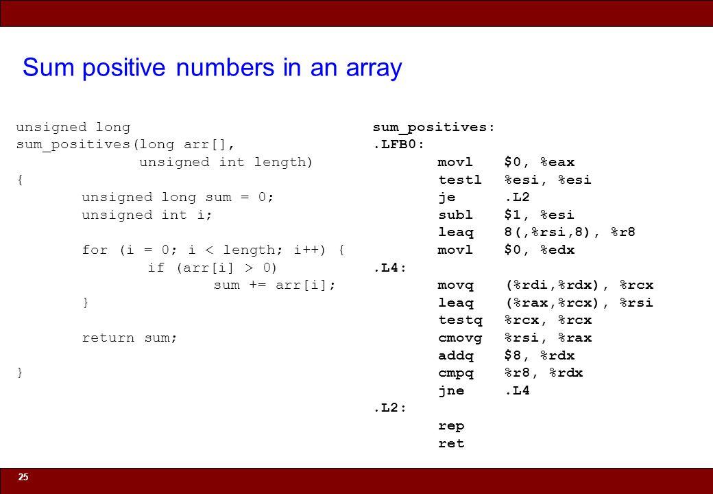 © 2010 Noah Mendelsohn Sum positive numbers in an array 25 unsigned long sum_positives(long arr[], unsigned int length) { unsigned long sum = 0; unsigned int i; for (i = 0; i < length; i++) { if (arr[i] > 0) sum += arr[i]; } return sum; } sum_positives:.LFB0: movl$0, %eax testl%esi, %esi je.L2 subl$1, %esi leaq8(,%rsi,8), %r8 movl$0, %edx.L4: movq(%rdi,%rdx), %rcx leaq(%rax,%rcx), %rsi testq%rcx, %rcx cmovg%rsi, %rax addq$8, %rdx cmpq%r8, %rdx jne.L4.L2: rep ret