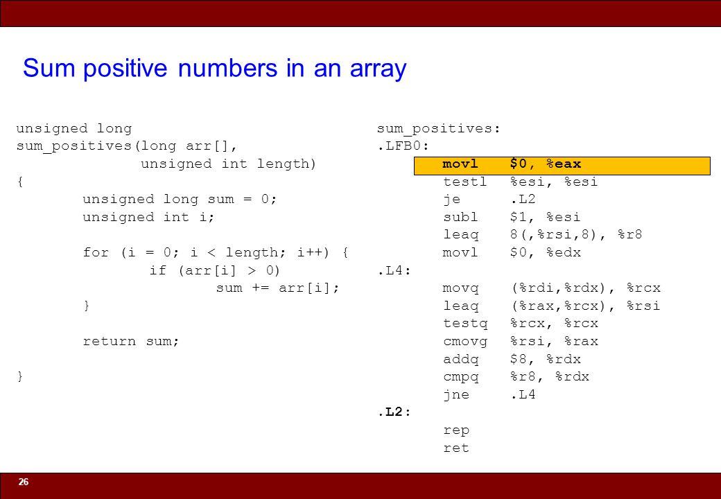 © 2010 Noah Mendelsohn Sum positive numbers in an array 26 unsigned long sum_positives(long arr[], unsigned int length) { unsigned long sum = 0; unsigned int i; for (i = 0; i < length; i++) { if (arr[i] > 0) sum += arr[i]; } return sum; } sum_positives:.LFB0: movl$0, %eax testl%esi, %esi je.L2 subl$1, %esi leaq8(,%rsi,8), %r8 movl$0, %edx.L4: movq(%rdi,%rdx), %rcx leaq(%rax,%rcx), %rsi testq%rcx, %rcx cmovg%rsi, %rax addq$8, %rdx cmpq%r8, %rdx jne.L4.L2: rep ret