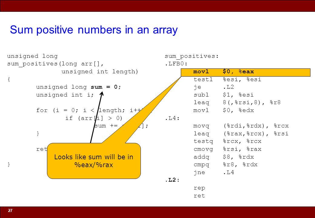 © 2010 Noah Mendelsohn Sum positive numbers in an array 27 unsigned long sum_positives(long arr[], unsigned int length) { unsigned long sum = 0; unsigned int i; for (i = 0; i < length; i++) { if (arr[i] > 0) sum += arr[i]; } return sum; } sum_positives:.LFB0: movl$0, %eax testl%esi, %esi je.L2 subl$1, %esi leaq8(,%rsi,8), %r8 movl$0, %edx.L4: movq(%rdi,%rdx), %rcx leaq(%rax,%rcx), %rsi testq%rcx, %rcx cmovg%rsi, %rax addq$8, %rdx cmpq%r8, %rdx jne.L4.L2: rep ret Looks like sum will be in %eax/%rax