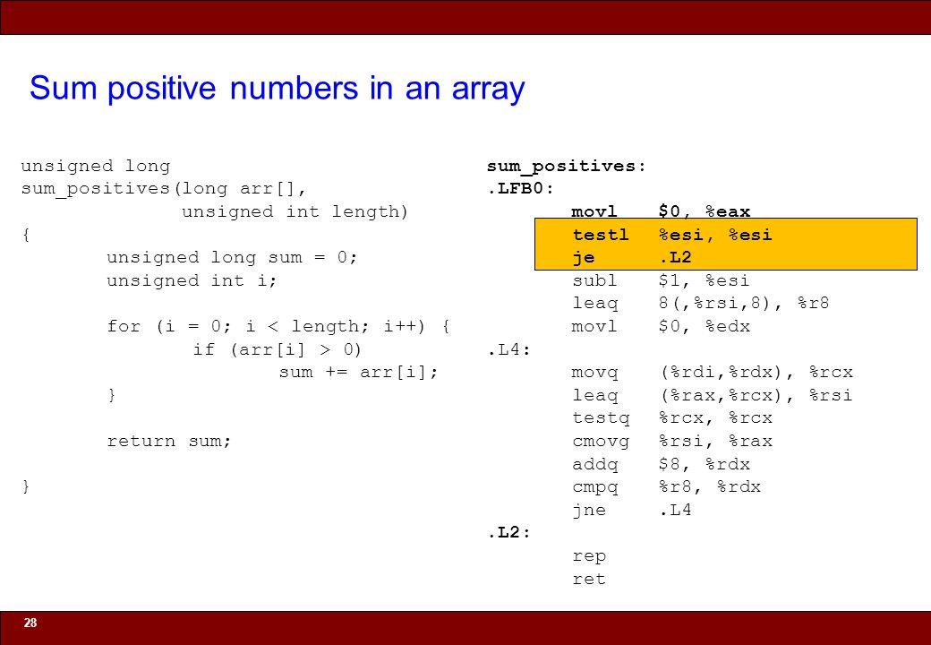 © 2010 Noah Mendelsohn Sum positive numbers in an array 28 unsigned long sum_positives(long arr[], unsigned int length) { unsigned long sum = 0; unsigned int i; for (i = 0; i < length; i++) { if (arr[i] > 0) sum += arr[i]; } return sum; } sum_positives:.LFB0: movl$0, %eax testl%esi, %esi je.L2 subl$1, %esi leaq8(,%rsi,8), %r8 movl$0, %edx.L4: movq(%rdi,%rdx), %rcx leaq(%rax,%rcx), %rsi testq%rcx, %rcx cmovg%rsi, %rax addq$8, %rdx cmpq%r8, %rdx jne.L4.L2: rep ret