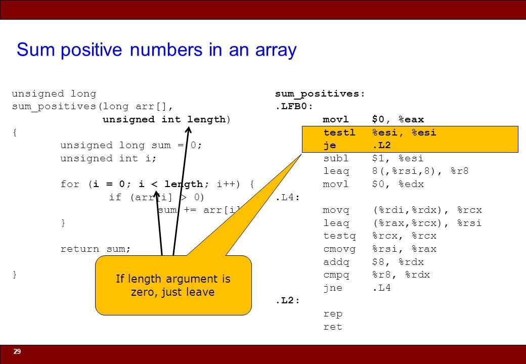 © 2010 Noah Mendelsohn Sum positive numbers in an array 29 unsigned long sum_positives(long arr[], unsigned int length) { unsigned long sum = 0; unsigned int i; for (i = 0; i < length; i++) { if (arr[i] > 0) sum += arr[i]; } return sum; } sum_positives:.LFB0: movl$0, %eax testl%esi, %esi je.L2 subl$1, %esi leaq8(,%rsi,8), %r8 movl$0, %edx.L4: movq(%rdi,%rdx), %rcx leaq(%rax,%rcx), %rsi testq%rcx, %rcx cmovg%rsi, %rax addq$8, %rdx cmpq%r8, %rdx jne.L4.L2: rep ret If length argument is zero, just leave