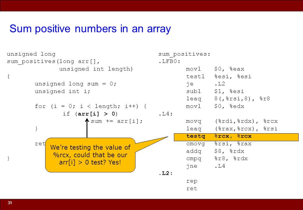 © 2010 Noah Mendelsohn Sum positive numbers in an array 31 unsigned long sum_positives(long arr[], unsigned int length) { unsigned long sum = 0; unsigned int i; for (i = 0; i < length; i++) { if (arr[i] > 0) sum += arr[i]; } return sum; } sum_positives:.LFB0: movl$0, %eax testl%esi, %esi je.L2 subl$1, %esi leaq8(,%rsi,8), %r8 movl$0, %edx.L4: movq(%rdi,%rdx), %rcx leaq(%rax,%rcx), %rsi testq%rcx, %rcx cmovg%rsi, %rax addq$8, %rdx cmpq%r8, %rdx jne.L4.L2: rep ret We're testing the value of %rcx, could that be our arr[i] > 0 test.