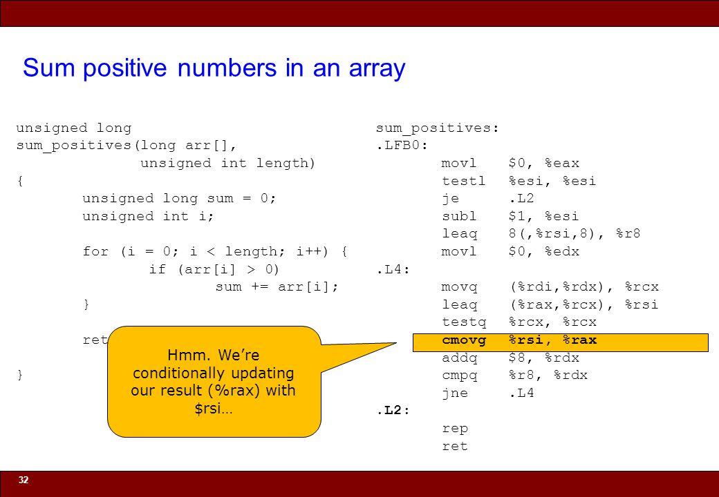 © 2010 Noah Mendelsohn Sum positive numbers in an array 32 unsigned long sum_positives(long arr[], unsigned int length) { unsigned long sum = 0; unsigned int i; for (i = 0; i < length; i++) { if (arr[i] > 0) sum += arr[i]; } return sum; } sum_positives:.LFB0: movl$0, %eax testl%esi, %esi je.L2 subl$1, %esi leaq8(,%rsi,8), %r8 movl$0, %edx.L4: movq(%rdi,%rdx), %rcx leaq(%rax,%rcx), %rsi testq%rcx, %rcx cmovg%rsi, %rax addq$8, %rdx cmpq%r8, %rdx jne.L4.L2: rep ret Hmm.