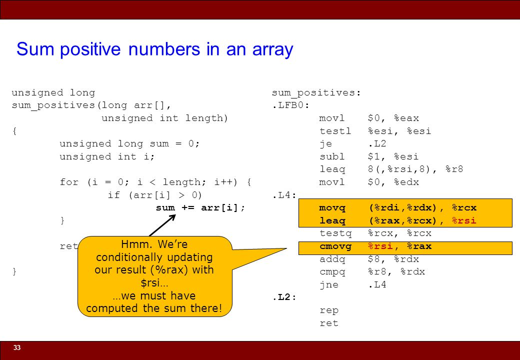 © 2010 Noah Mendelsohn Sum positive numbers in an array 33 unsigned long sum_positives(long arr[], unsigned int length) { unsigned long sum = 0; unsigned int i; for (i = 0; i < length; i++) { if (arr[i] > 0) sum += arr[i]; } return sum; } sum_positives:.LFB0: movl$0, %eax testl%esi, %esi je.L2 subl$1, %esi leaq8(,%rsi,8), %r8 movl$0, %edx.L4: movq(%rdi,%rdx), %rcx leaq(%rax,%rcx), %rsi testq%rcx, %rcx cmovg%rsi, %rax addq$8, %rdx cmpq%r8, %rdx jne.L4.L2: rep ret Hmm.