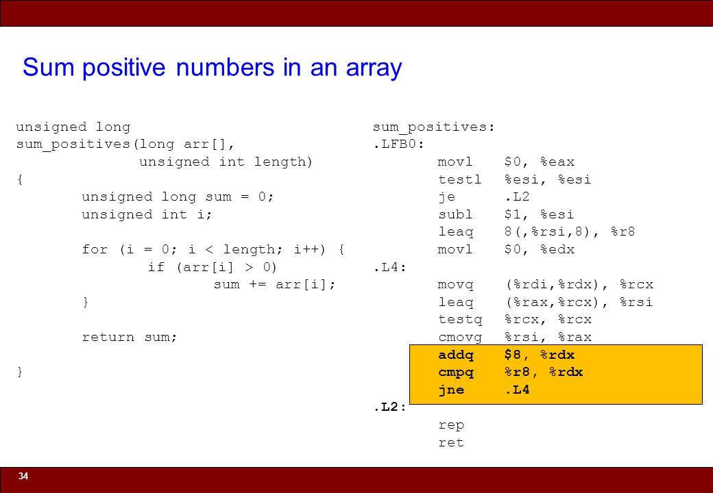 © 2010 Noah Mendelsohn Sum positive numbers in an array 34 unsigned long sum_positives(long arr[], unsigned int length) { unsigned long sum = 0; unsigned int i; for (i = 0; i < length; i++) { if (arr[i] > 0) sum += arr[i]; } return sum; } sum_positives:.LFB0: movl$0, %eax testl%esi, %esi je.L2 subl$1, %esi leaq8(,%rsi,8), %r8 movl$0, %edx.L4: movq(%rdi,%rdx), %rcx leaq(%rax,%rcx), %rsi testq%rcx, %rcx cmovg%rsi, %rax addq$8, %rdx cmpq%r8, %rdx jne.L4.L2: rep ret