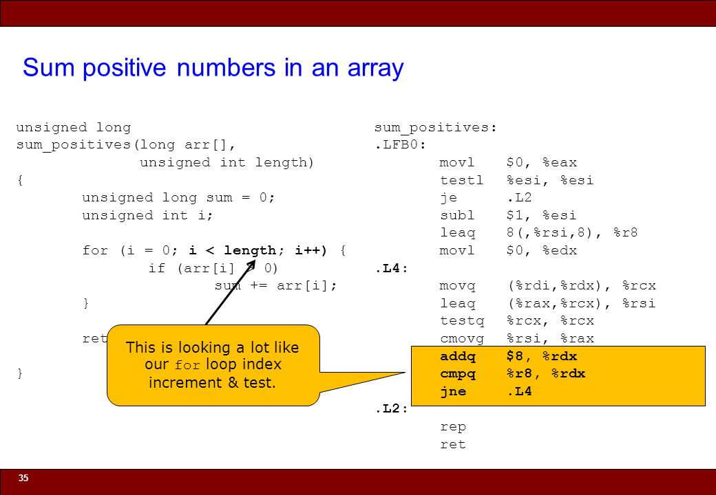 © 2010 Noah Mendelsohn Sum positive numbers in an array 35 unsigned long sum_positives(long arr[], unsigned int length) { unsigned long sum = 0; unsigned int i; for (i = 0; i < length; i++) { if (arr[i] > 0) sum += arr[i]; } return sum; } sum_positives:.LFB0: movl$0, %eax testl%esi, %esi je.L2 subl$1, %esi leaq8(,%rsi,8), %r8 movl$0, %edx.L4: movq(%rdi,%rdx), %rcx leaq(%rax,%rcx), %rsi testq%rcx, %rcx cmovg%rsi, %rax addq$8, %rdx cmpq%r8, %rdx jne.L4.L2: rep ret This is looking a lot like our for loop index increment & test.