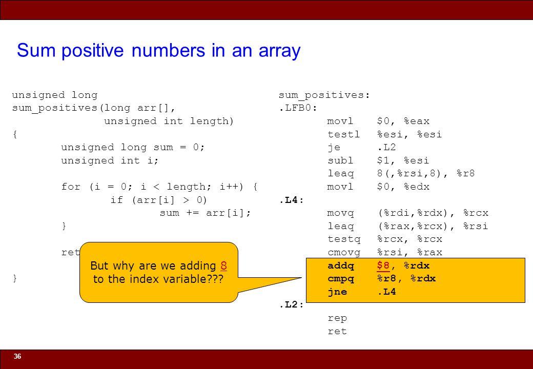 © 2010 Noah Mendelsohn Sum positive numbers in an array 36 unsigned long sum_positives(long arr[], unsigned int length) { unsigned long sum = 0; unsigned int i; for (i = 0; i < length; i++) { if (arr[i] > 0) sum += arr[i]; } return sum; } sum_positives:.LFB0: movl$0, %eax testl%esi, %esi je.L2 subl$1, %esi leaq8(,%rsi,8), %r8 movl$0, %edx.L4: movq(%rdi,%rdx), %rcx leaq(%rax,%rcx), %rsi testq%rcx, %rcx cmovg%rsi, %rax addq$8, %rdx cmpq%r8, %rdx jne.L4.L2: rep ret But why are we adding 8 to the index variable