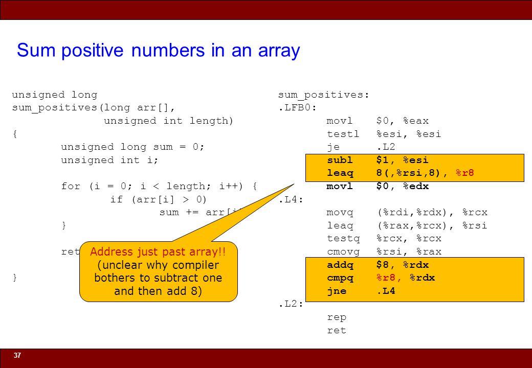 © 2010 Noah Mendelsohn Sum positive numbers in an array 37 unsigned long sum_positives(long arr[], unsigned int length) { unsigned long sum = 0; unsigned int i; for (i = 0; i < length; i++) { if (arr[i] > 0) sum += arr[i]; } return sum; } sum_positives:.LFB0: movl$0, %eax testl%esi, %esi je.L2 subl$1, %esi leaq8(,%rsi,8), %r8 movl$0, %edx.L4: movq(%rdi,%rdx), %rcx leaq(%rax,%rcx), %rsi testq%rcx, %rcx cmovg%rsi, %rax addq$8, %rdx cmpq%r8, %rdx jne.L4.L2: rep ret Address just past array!.