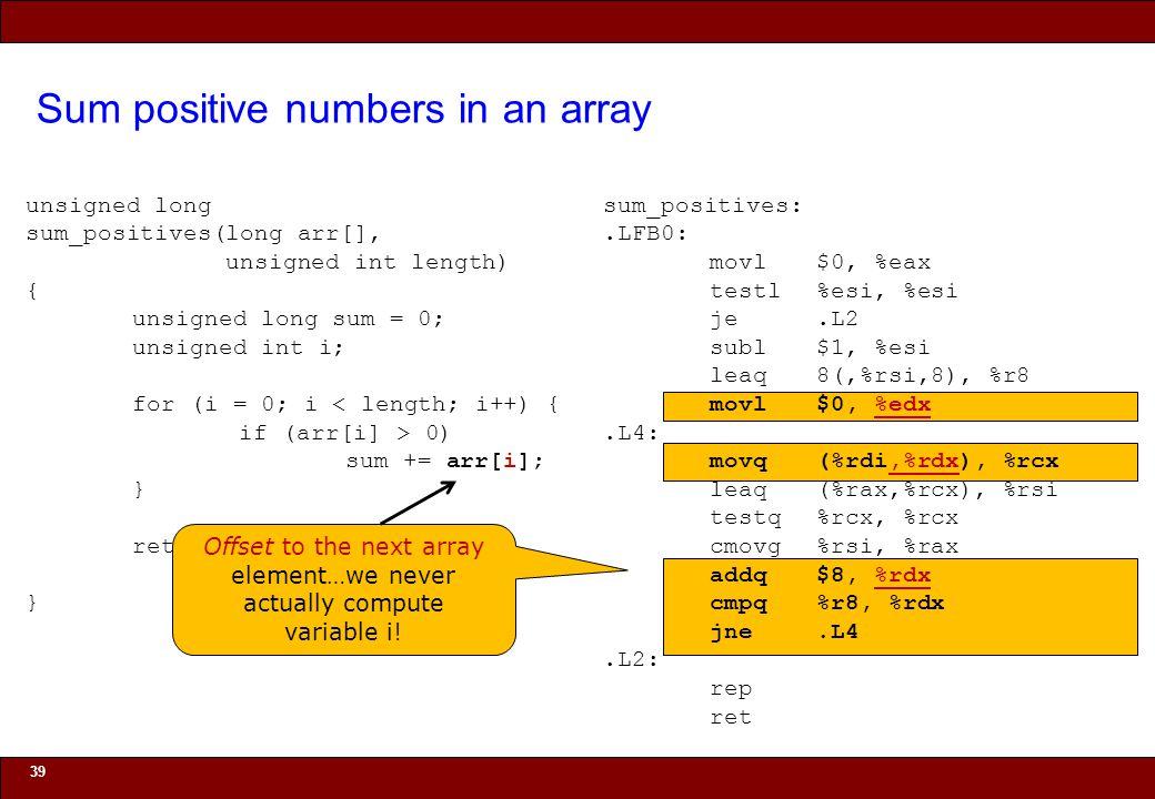 © 2010 Noah Mendelsohn Sum positive numbers in an array 39 unsigned long sum_positives(long arr[], unsigned int length) { unsigned long sum = 0; unsigned int i; for (i = 0; i < length; i++) { if (arr[i] > 0) sum += arr[i]; } return sum; } sum_positives:.LFB0: movl$0, %eax testl%esi, %esi je.L2 subl$1, %esi leaq8(,%rsi,8), %r8 movl$0, %edx.L4: movq(%rdi,%rdx), %rcx leaq(%rax,%rcx), %rsi testq%rcx, %rcx cmovg%rsi, %rax addq$8, %rdx cmpq%r8, %rdx jne.L4.L2: rep ret Offset to the next array element…we never actually compute variable i!