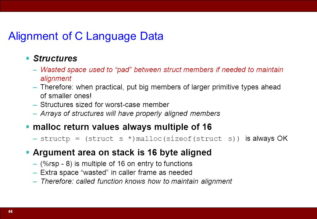 © 2010 Noah Mendelsohn Alignment of C Language Data  Structures –Wasted space used to pad between struct members if needed to maintain alignment –Therefore: when practical, put big members of larger primitive types ahead of smaller ones.