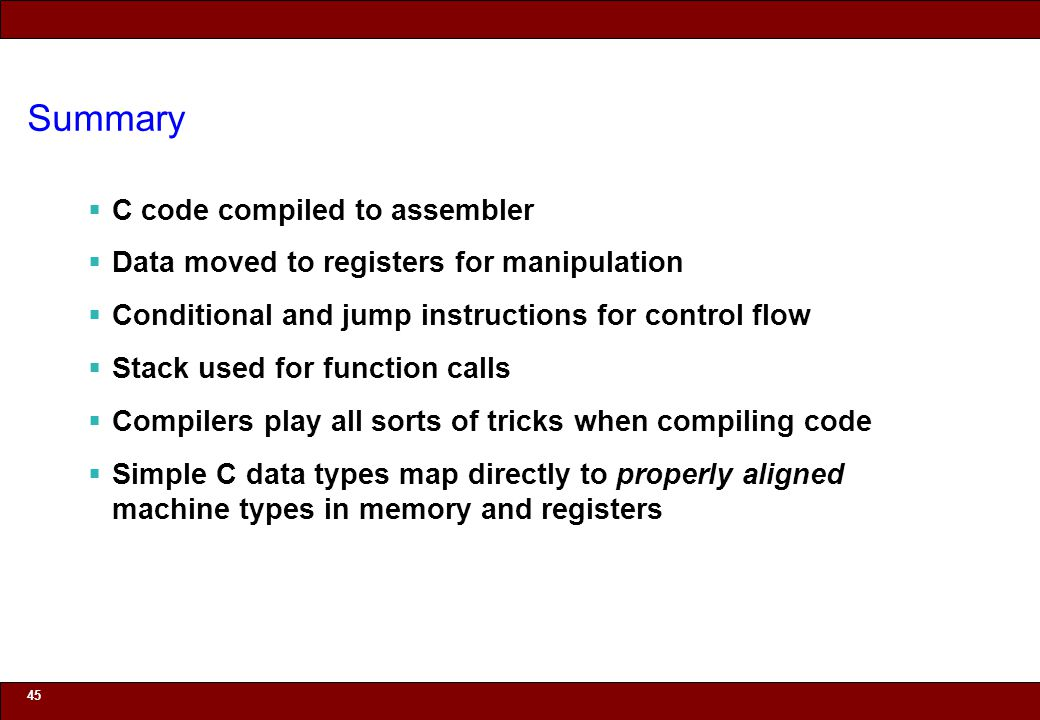 © 2010 Noah Mendelsohn Summary  C code compiled to assembler  Data moved to registers for manipulation  Conditional and jump instructions for control flow  Stack used for function calls  Compilers play all sorts of tricks when compiling code  Simple C data types map directly to properly aligned machine types in memory and registers 45