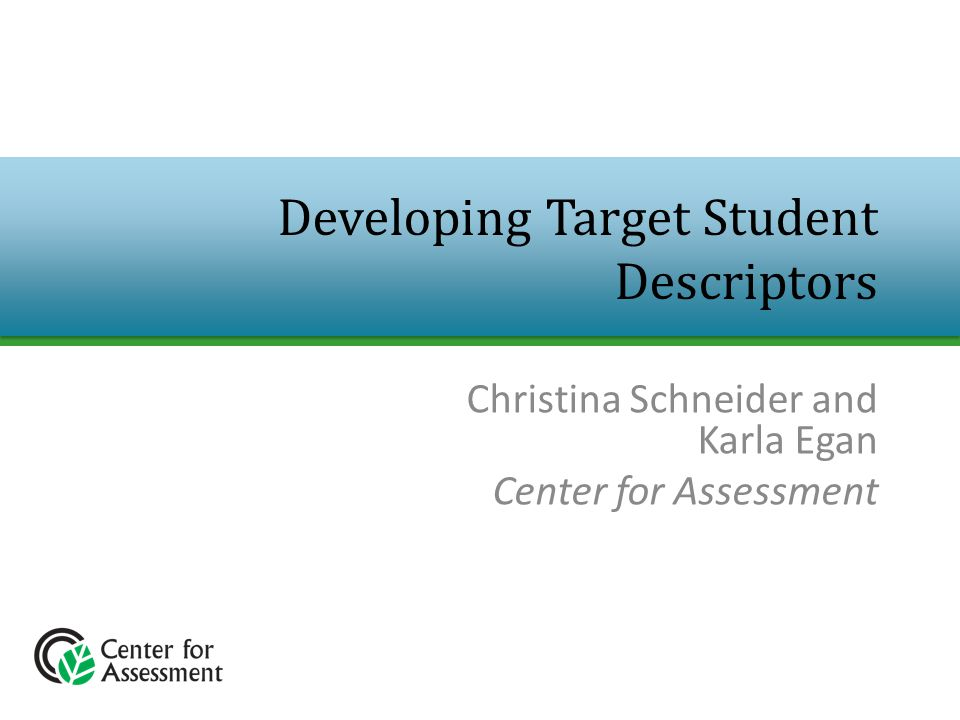 Christina Schneider and Karla Egan Center for Assessment Developing Target Student Descriptors