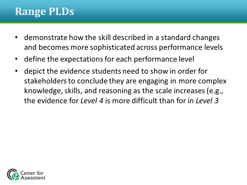 Range PLDs demonstrate how the skill described in a standard changes and becomes more sophisticated across performance levels define the expectations for each performance level depict the evidence students need to show in order for stakeholders to conclude they are engaging in more complex knowledge, skills, and reasoning as the scale increases (e.g., the evidence for Level 4 is more difficult than for in Level 3