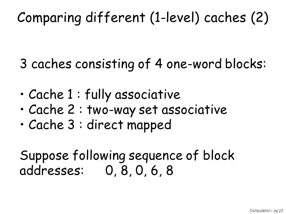 Computation I pg 23 Comparing different (1-level) caches (2) 3 caches consisting of 4 one-word blocks: Cache 1 : fully associative Cache 2 : two-way s