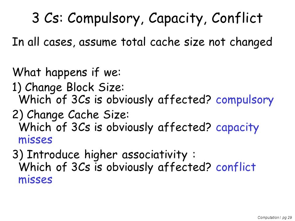 Computation I pg 29 3 Cs: Compulsory, Capacity, Conflict In all cases, assume total cache size not changed What happens if we: 1) Change Block Size: Which of 3Cs is obviously affected.