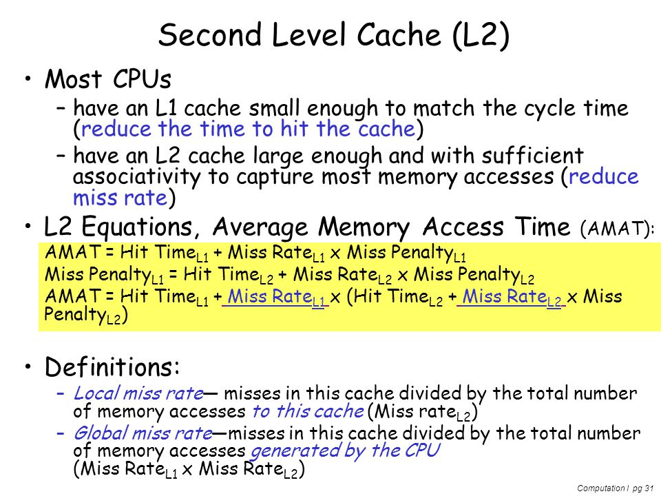 Computation I pg 31 Second Level Cache (L2) Most CPUs –have an L1 cache small enough to match the cycle time (reduce the time to hit the cache) –have an L2 cache large enough and with sufficient associativity to capture most memory accesses (reduce miss rate) L2 Equations, Average Memory Access Time (AMAT): AMAT = Hit Time L1 + Miss Rate L1 x Miss Penalty L1 Miss Penalty L1 = Hit Time L2 + Miss Rate L2 x Miss Penalty L2 AMAT = Hit Time L1 + Miss Rate L1 x (Hit Time L2 + Miss Rate L2 x Miss Penalty L2 ) Definitions: –Local miss rate— misses in this cache divided by the total number of memory accesses to this cache (Miss rate L2 ) –Global miss rate—misses in this cache divided by the total number of memory accesses generated by the CPU (Miss Rate L1 x Miss Rate L2 )