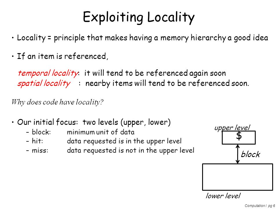 Computation I pg 6 Exploiting Locality Locality = principle that makes having a memory hierarchy a good idea If an item is referenced, temporal locali