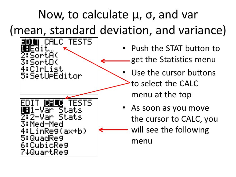 Now, to calculate μ, σ, and var (mean, standard deviation, and variance) Push the STAT button to get the Statistics menu Use the cursor buttons to select the CALC menu at the top As soon as you move the cursor to CALC, you will see the following menu