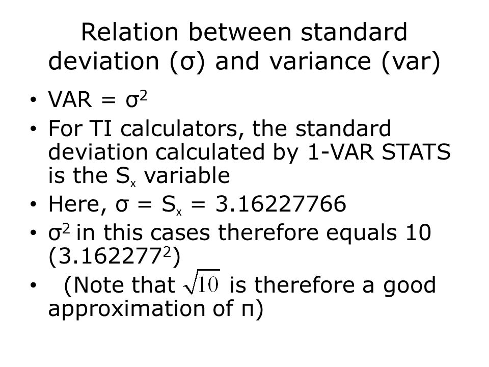 Relation between standard deviation (σ) and variance (var) VAR = σ 2 For TI calculators, the standard deviation calculated by 1-VAR STATS is the S x variable Here, σ = S x = 3.16227766 σ 2 in this cases therefore equals 10 (3.162277 2 ) (Note that is therefore a good approximation of π)