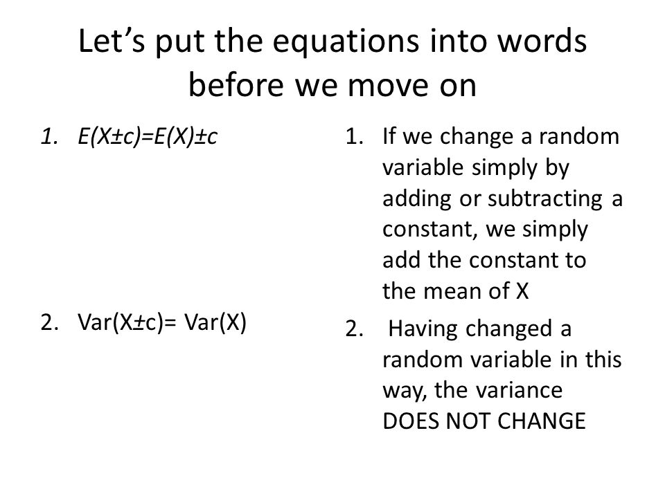 Let's put the equations into words before we move on 1.E(X±c)=E(X)±c 2.Var(X±c)= Var(X) 1.If we change a random variable simply by adding or subtracting a constant, we simply add the constant to the mean of X 2.