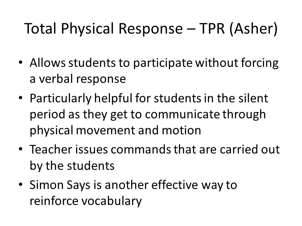 Total Physical Response – TPR (Asher) Allows students to participate without forcing a verbal response Particularly helpful for students in the silent period as they get to communicate through physical movement and motion Teacher issues commands that are carried out by the students Simon Says is another effective way to reinforce vocabulary