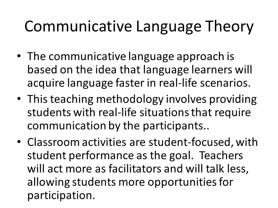 Communicative Language Theory The communicative language approach is based on the idea that language learners will acquire language faster in real-life scenarios.