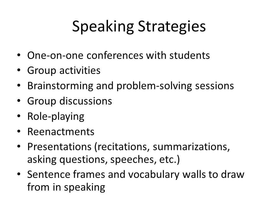 Speaking Strategies One-on-one conferences with students Group activities Brainstorming and problem-solving sessions Group discussions Role-playing Reenactments Presentations (recitations, summarizations, asking questions, speeches, etc.) Sentence frames and vocabulary walls to draw from in speaking