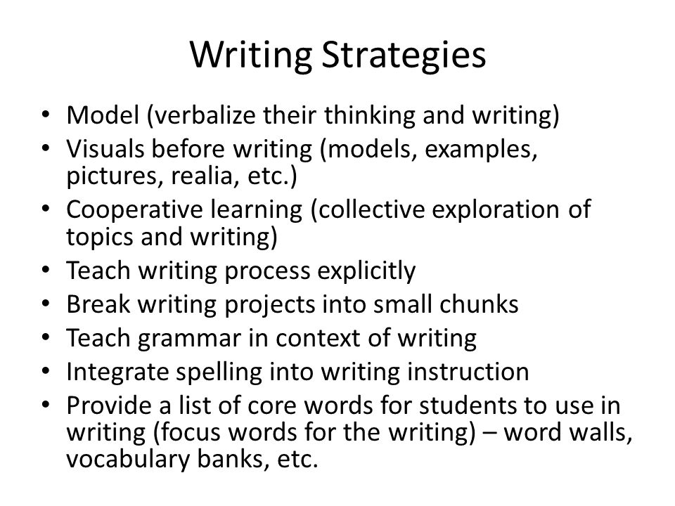 Writing Strategies Model (verbalize their thinking and writing) Visuals before writing (models, examples, pictures, realia, etc.) Cooperative learning (collective exploration of topics and writing) Teach writing process explicitly Break writing projects into small chunks Teach grammar in context of writing Integrate spelling into writing instruction Provide a list of core words for students to use in writing (focus words for the writing) – word walls, vocabulary banks, etc.