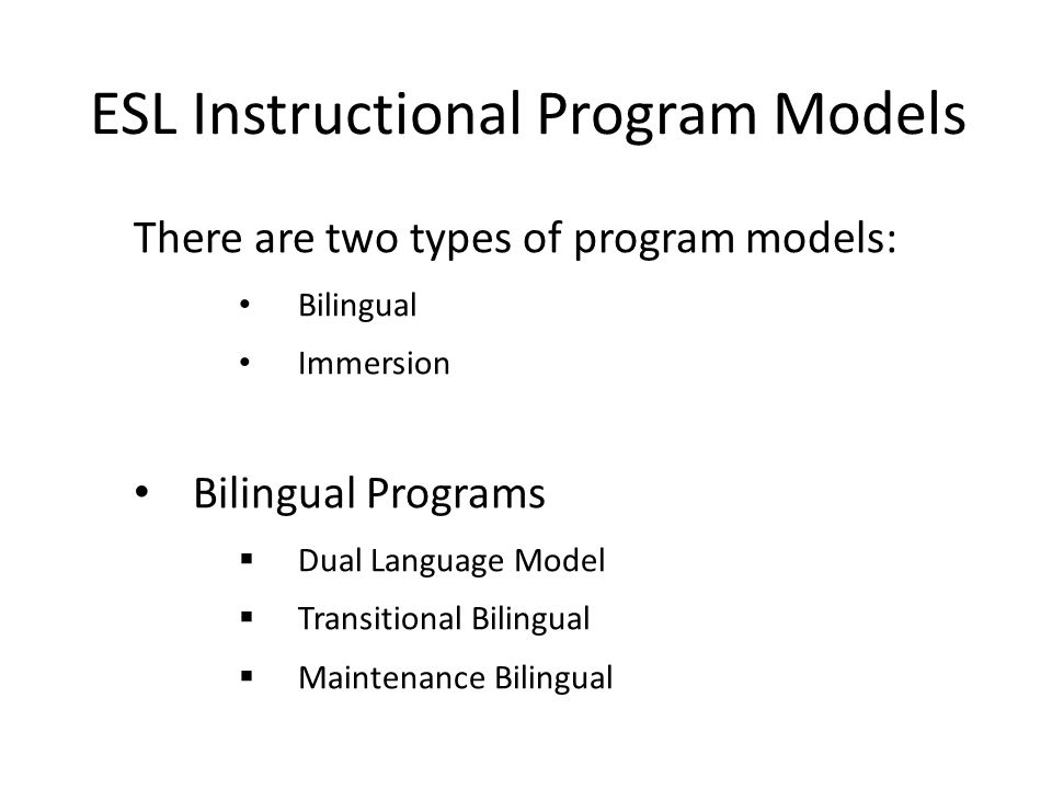 ESL Instructional Program Models There are two types of program models: Bilingual Immersion Bilingual Programs  Dual Language Model  Transitional Bilingual  Maintenance Bilingual