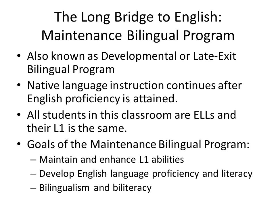 The Long Bridge to English: Maintenance Bilingual Program Also known as Developmental or Late-Exit Bilingual Program Native language instruction continues after English proficiency is attained.